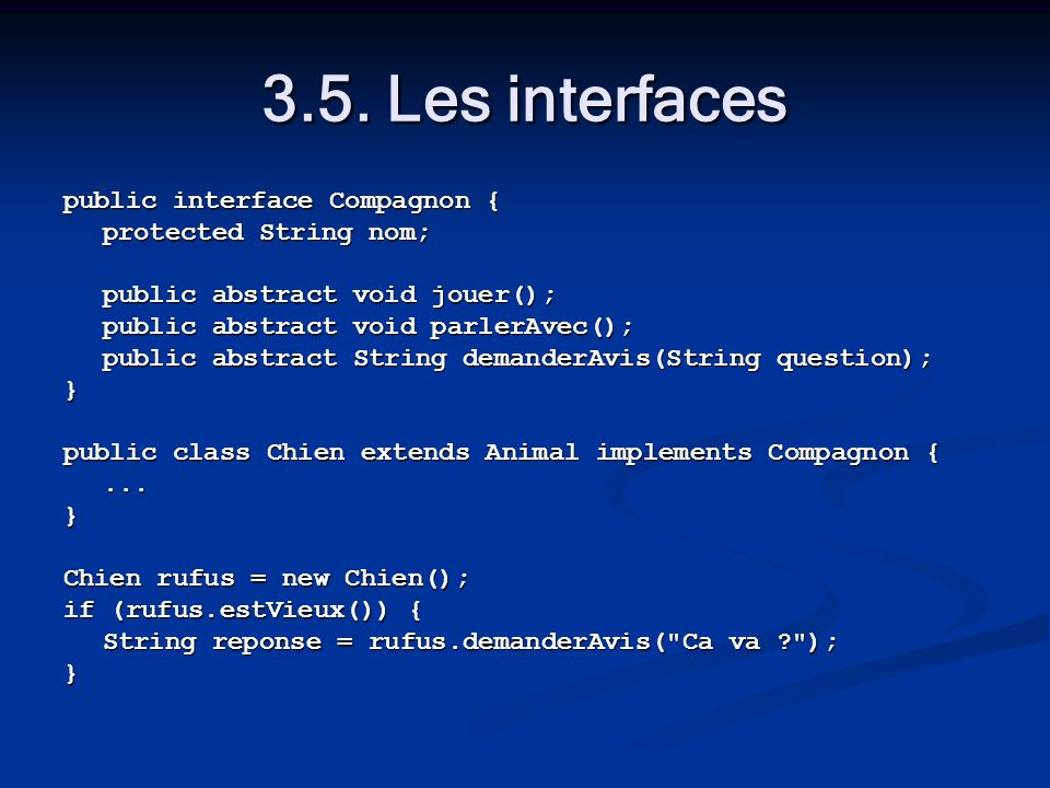 3.5. Les interfaces public interface Compagnon { protected String nom; public abstract void jouer(); public abstract void parlerAvec(); public abstrac