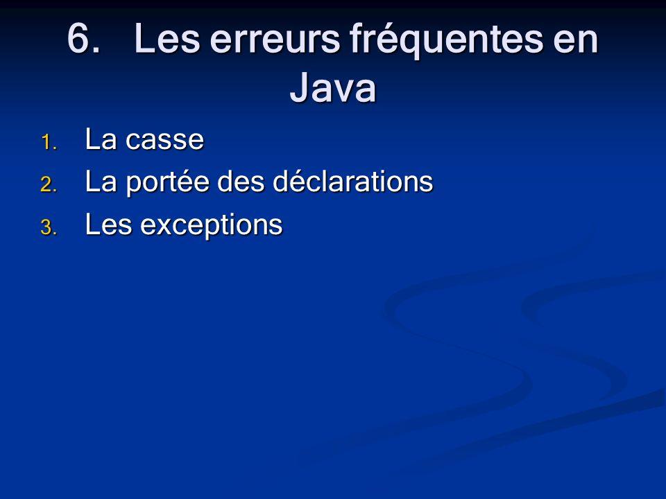 6.Les erreurs fréquentes en Java 1. La casse 2. La portée des déclarations 3. Les exceptions