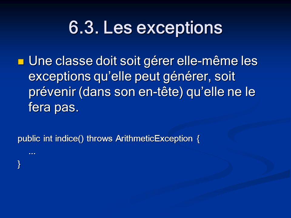 6.3. Les exceptions Une classe doit soit gérer elle-même les exceptions quelle peut générer, soit prévenir (dans son en-tête) quelle ne le fera pas. U