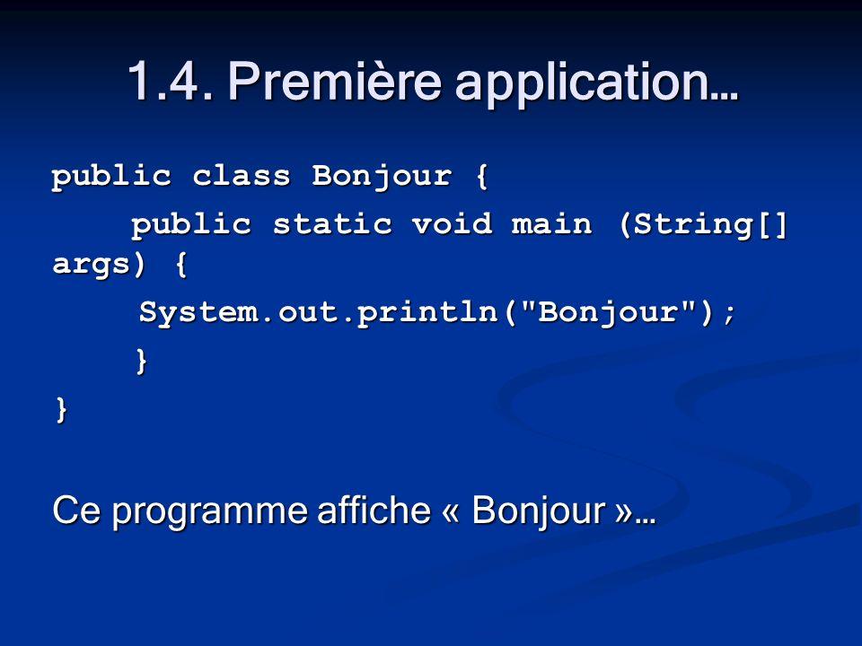 1.4. Première application… public class Bonjour { public static void main (String[] args) { public static void main (String[] args) {System.out.printl