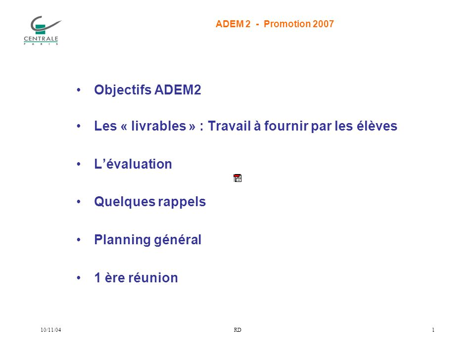 ADEM 2 - Promotion 2007 10/11/04RD1 Objectifs ADEM2 Les « livrables » : Travail à fournir par les élèves Lévaluation Quelques rappels Planning général 1 ère réunion