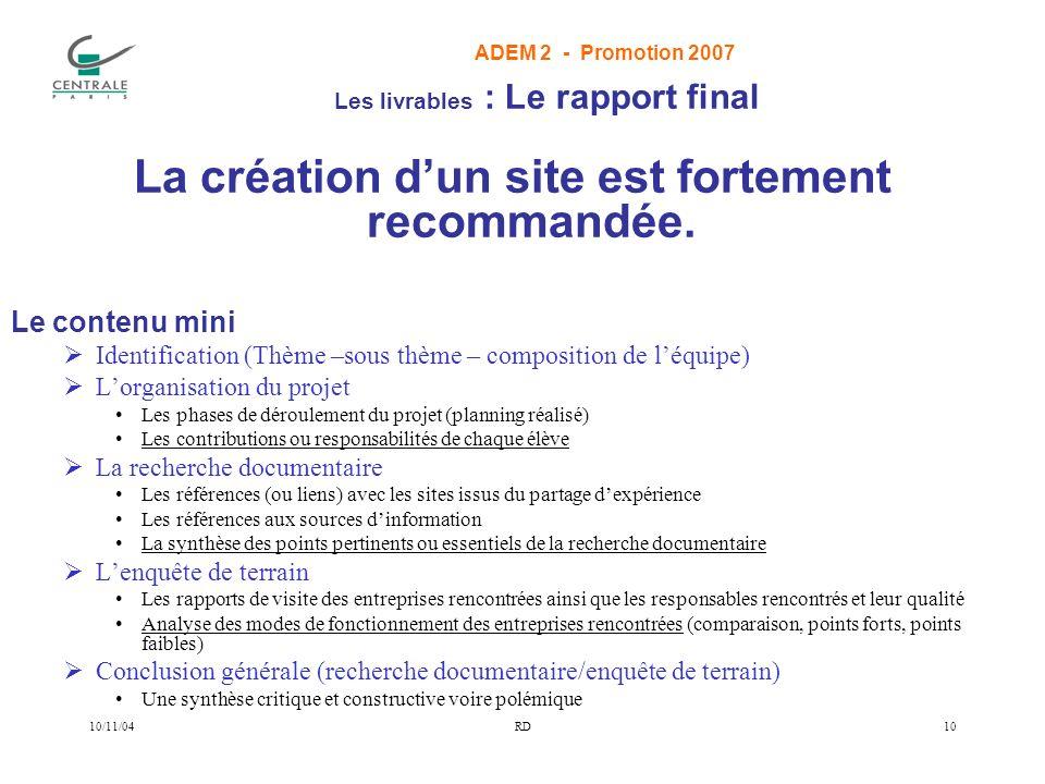 ADEM 2 - Promotion 2007 10/11/04RD10 Les livrables : Le rapport final La création dun site est fortement recommandée.