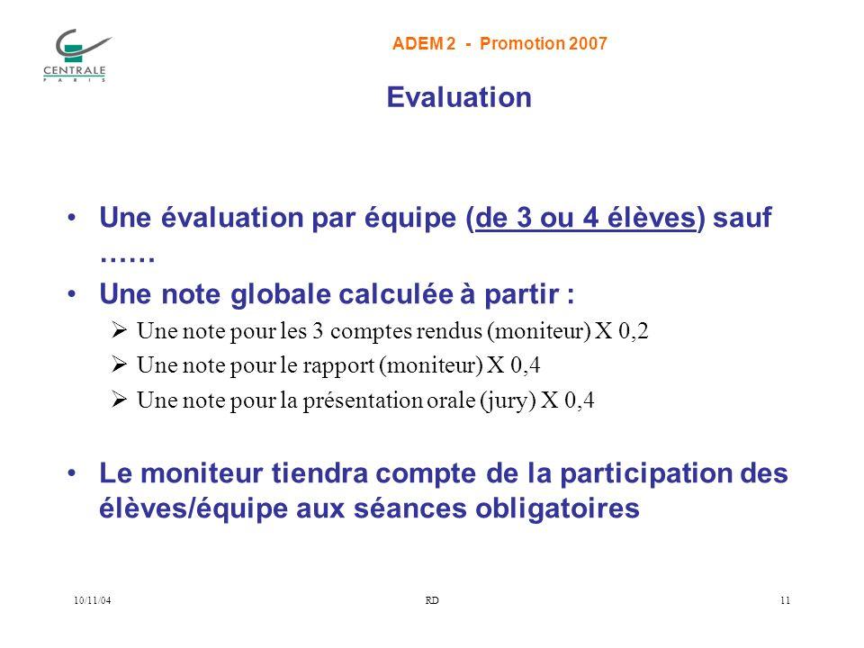 ADEM 2 - Promotion 2007 10/11/04RD11 Evaluation Une évaluation par équipe (de 3 ou 4 élèves) sauf …… Une note globale calculée à partir : Une note pour les 3 comptes rendus (moniteur) X 0,2 Une note pour le rapport (moniteur) X 0,4 Une note pour la présentation orale (jury) X 0,4 Le moniteur tiendra compte de la participation des élèves/équipe aux séances obligatoires