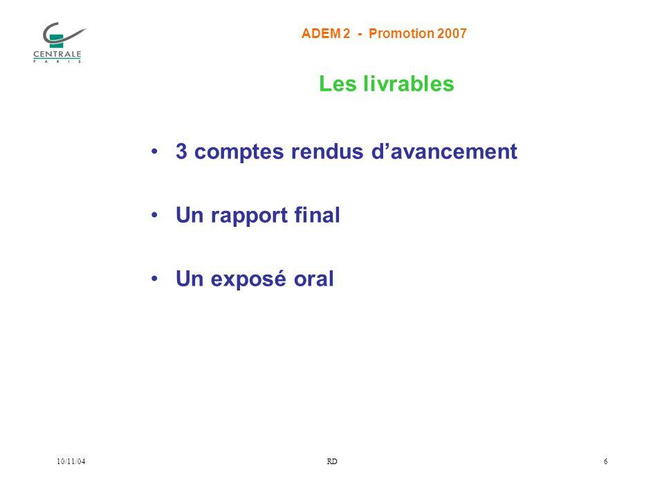 ADEM 2 - Promotion 2007 10/11/04RD6 Les livrables 3 comptes rendus davancement Un rapport final Un exposé oral