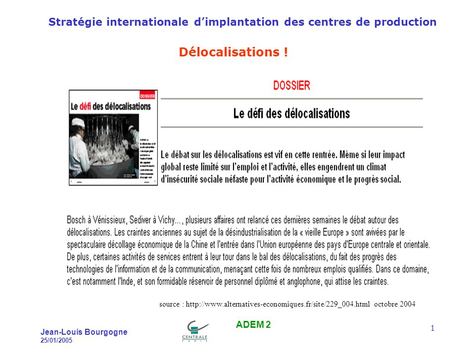 Stratégie internationale dimplantation des centres de production Jean-Louis Bourgogne 25/01/2005 ADEM 2 1 Délocalisations .