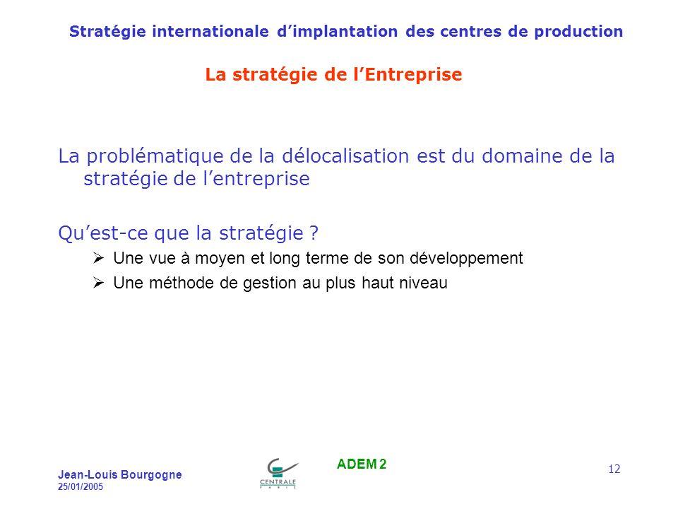 Stratégie internationale dimplantation des centres de production Jean-Louis Bourgogne 25/01/2005 ADEM 2 12 La stratégie de lEntreprise La problématique de la délocalisation est du domaine de la stratégie de lentreprise Quest-ce que la stratégie .