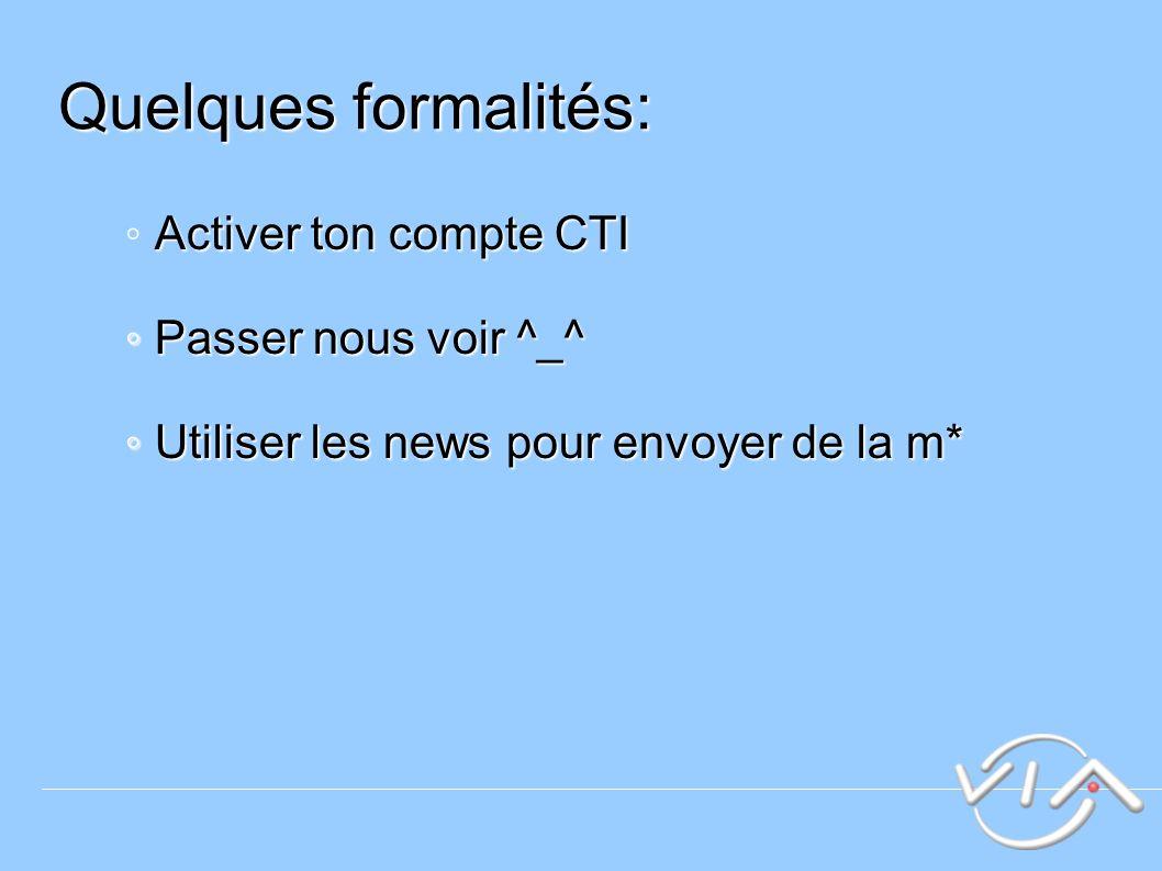 Quelques formalités: Activer ton compte CTI Passer nous voir ^_^ Passer nous voir ^_^ Utiliser les news pour envoyer de la m* Utiliser les news pour envoyer de la m*