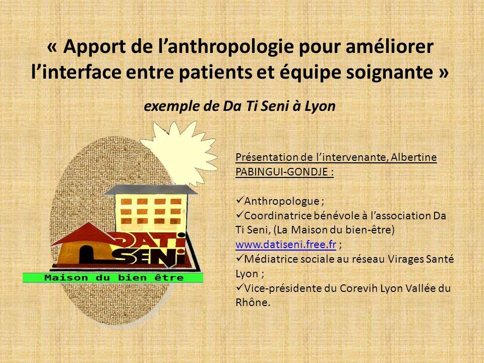 « Apport de lanthropologie pour améliorer linterface entre patients et équipe soignante » exemple de Da Ti Seni à Lyon Présentation de lintervenante,