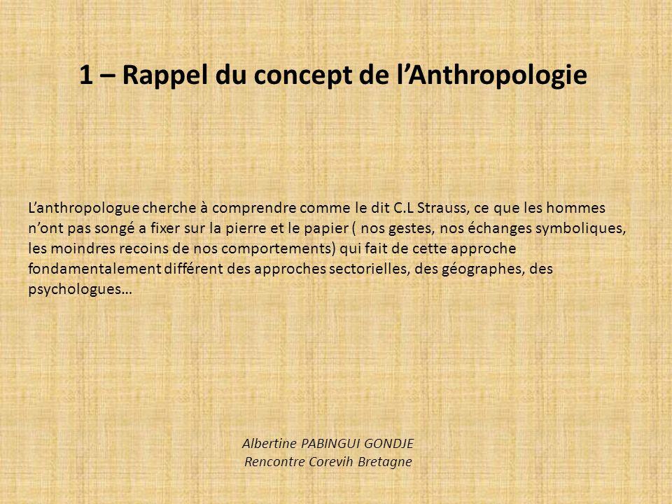 1 – Rappel du concept de lAnthropologie Lanthropologue cherche à comprendre comme le dit C.L Strauss, ce que les hommes nont pas songé a fixer sur la