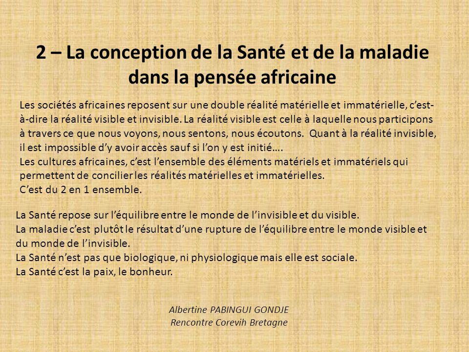 2 – La conception de la Santé et de la maladie dans la pensée africaine Les sociétés africaines reposent sur une double réalité matérielle et immatéri