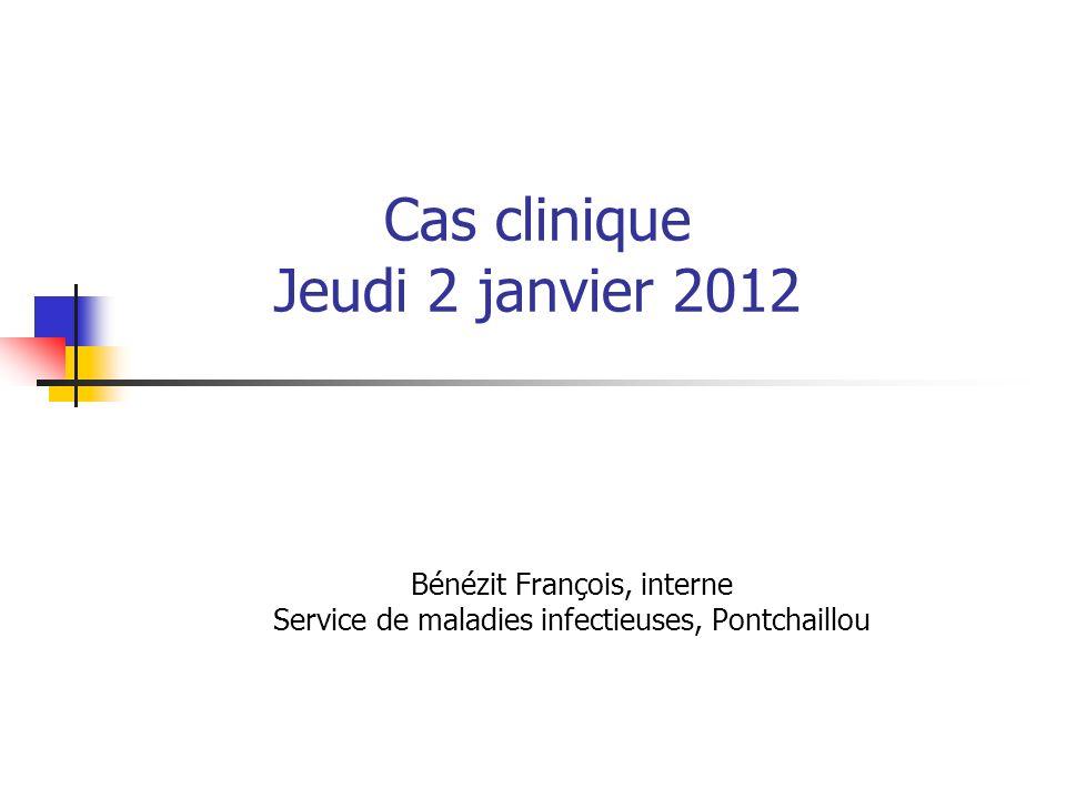 Cas clinique Jeudi 2 janvier 2012 Bénézit François, interne Service de maladies infectieuses, Pontchaillou