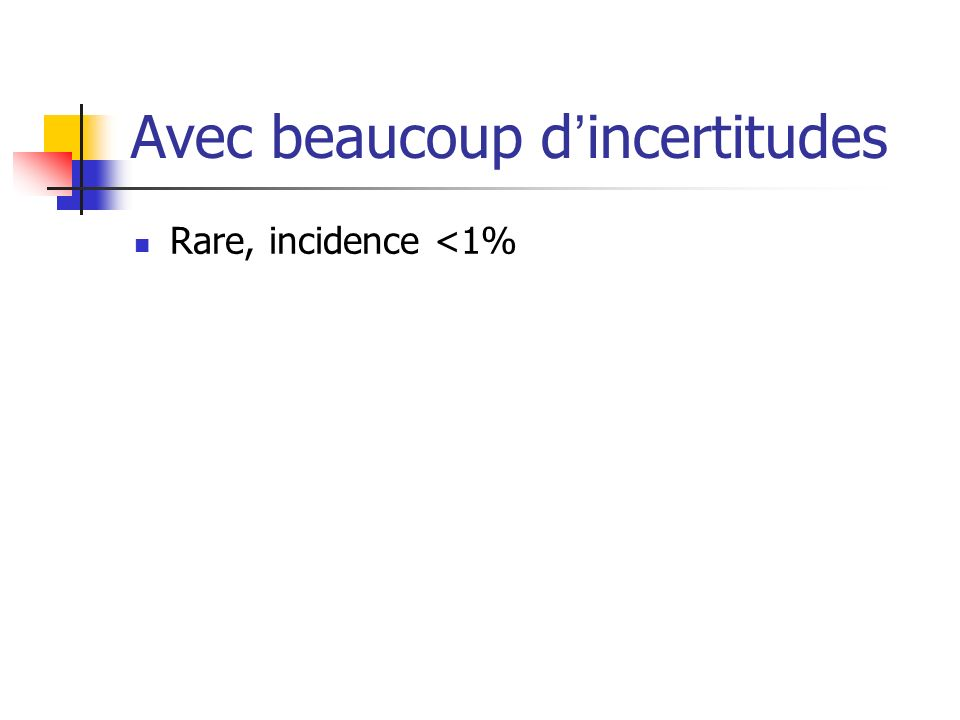 Avec beaucoup dincertitudes Rare, incidence <1%