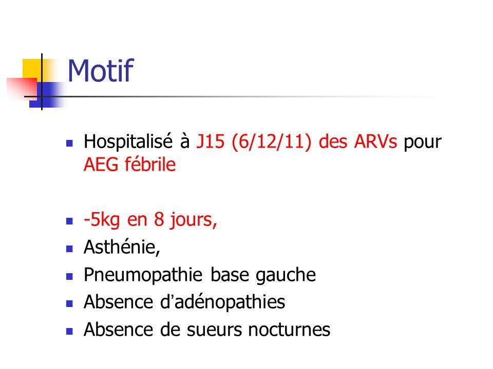 Motif Hospitalisé à J15 (6/12/11) des ARVs pour AEG fébrile -5kg en 8 jours, Asthénie, Pneumopathie base gauche Absence dadénopathies Absence de sueur