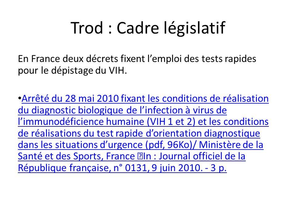 Trod : Cadre législatif En France deux décrets fixent lemploi des tests rapides pour le dépistage du VIH. Arrêté du 28 mai 2010 fixant les conditions