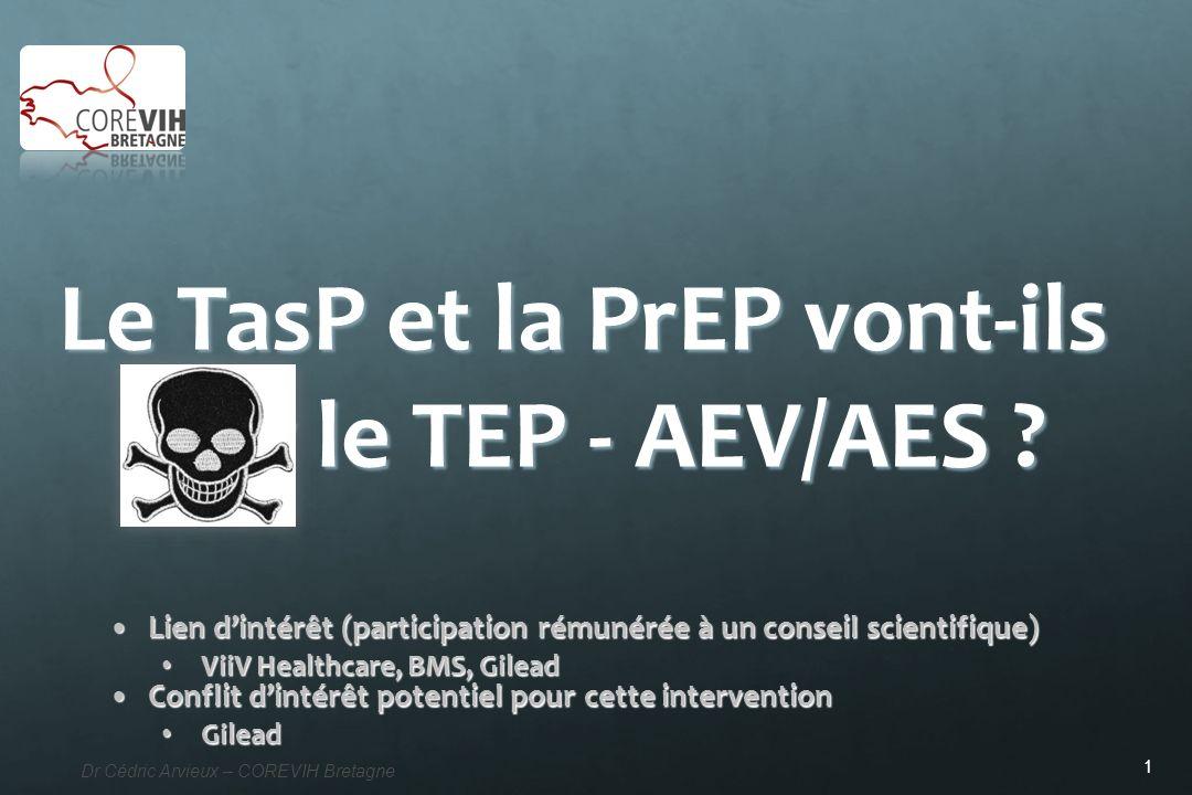 1 Dr Cédric Arvieux – COREVIH Bretagne Le TasP et la PrEP vont-ils tuer le TEP - AEV/AES ? Lien dintérêt (participation rémunérée à un conseil scienti