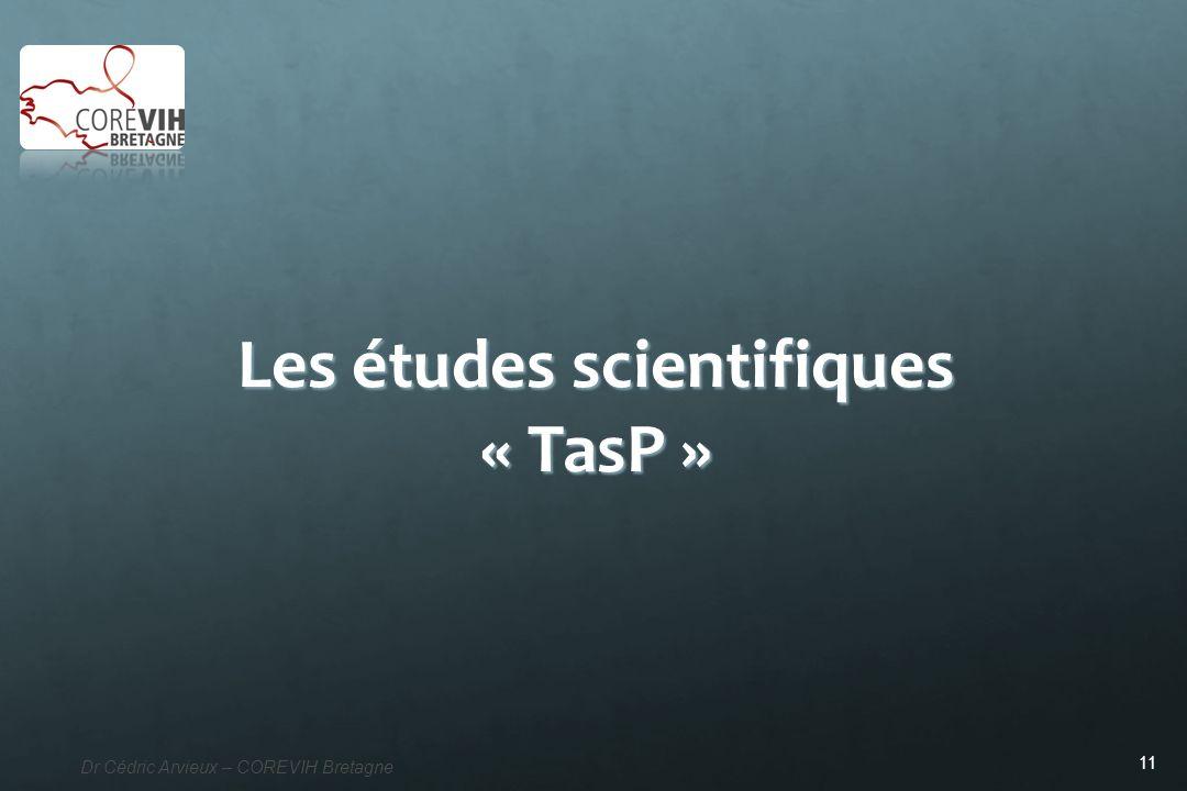 11 Dr Cédric Arvieux – COREVIH Bretagne Les études scientifiques « TasP »