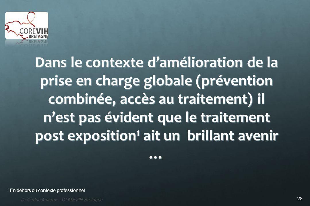 28 Dr Cédric Arvieux – COREVIH Bretagne Dans le contexte damélioration de la prise en charge globale (prévention combinée, accès au traitement) il nes