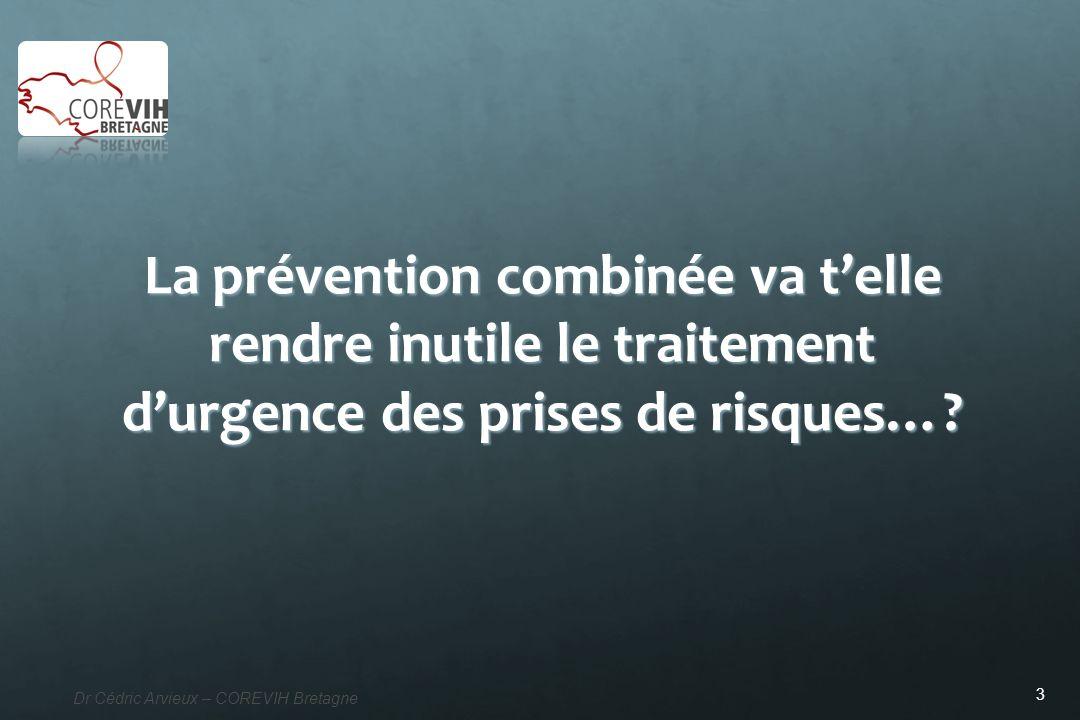 3 Dr Cédric Arvieux – COREVIH Bretagne La prévention combinée va telle rendre inutile le traitement durgence des prises de risques…?
