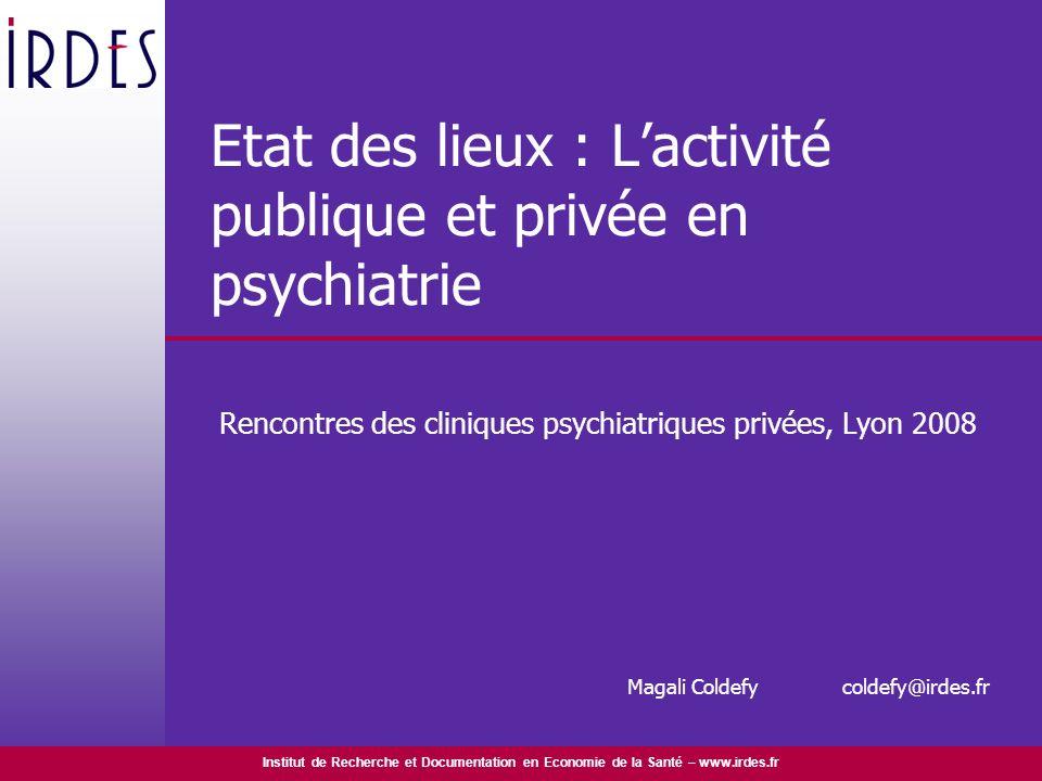 Institut de Recherche et Documentation en Economie de la Santé – www.irdes.fr Etat des lieux : Lactivité publique et privée en psychiatrie Rencontres
