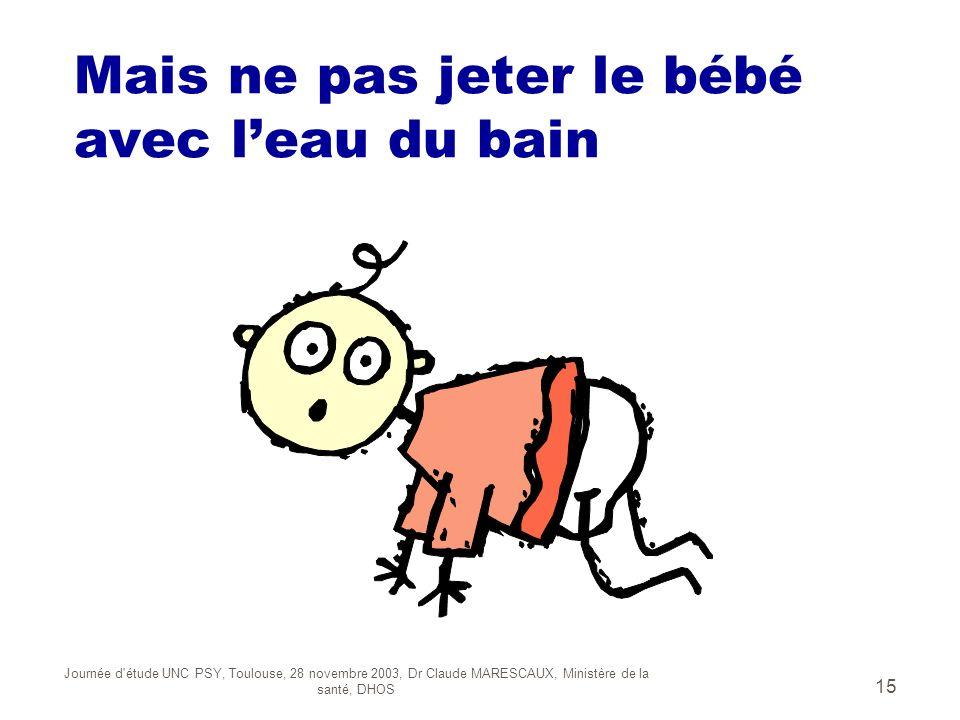 Journée d'étude UNC PSY, Toulouse, 28 novembre 2003, Dr Claude MARESCAUX, Ministère de la santé, DHOS 15 Mais ne pas jeter le bébé avec leau du bain