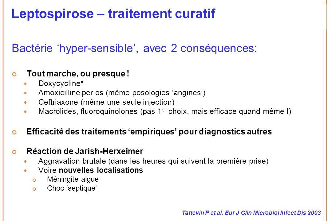 Leptospirose – traitement curatif Bactérie hyper-sensible, avec 2 conséquences: Tout marche, ou presque ! Doxycycline* Amoxicilline per os (même posol