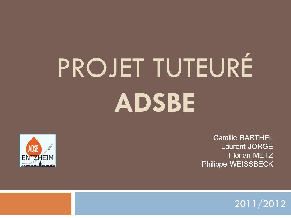 PROJET TUTEURÉ ADSBE 2011/2012 Camille BARTHEL Laurent JORGE Florian METZ Philippe WEISSBECK