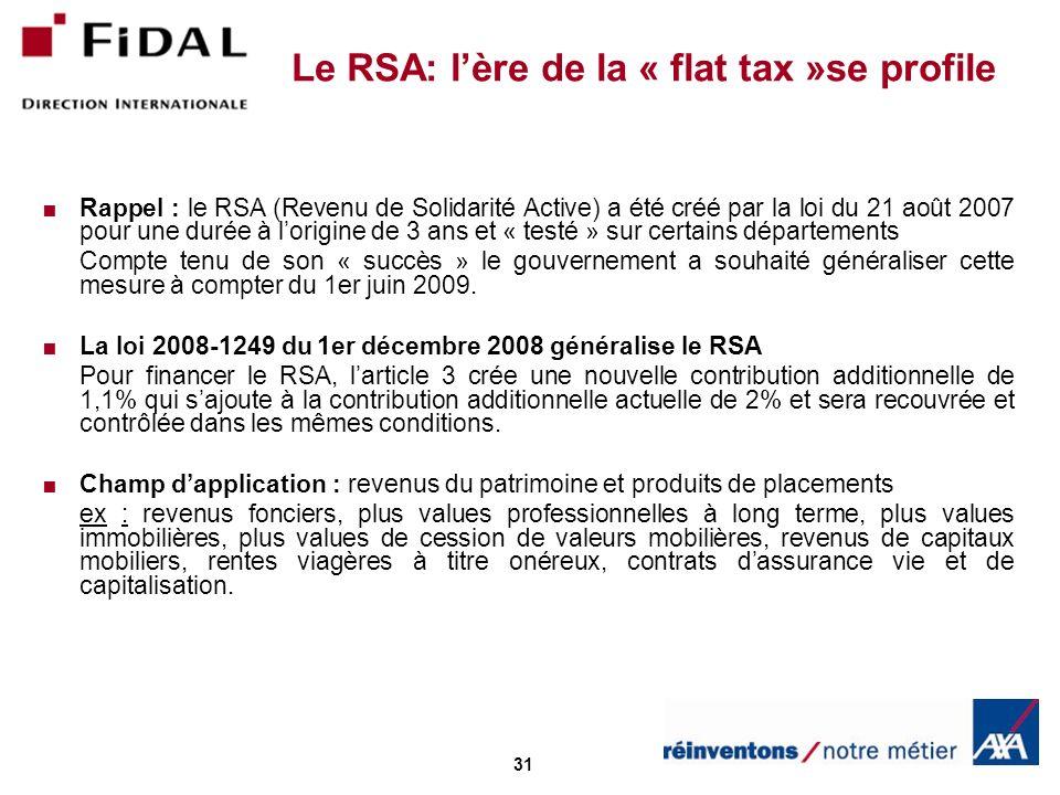 31 Le RSA: lère de la « flat tax »se profile Rappel : le RSA (Revenu de Solidarité Active) a été créé par la loi du 21 août 2007 pour une durée à lorigine de 3 ans et « testé » sur certains départements Compte tenu de son « succès » le gouvernement a souhaité généraliser cette mesure à compter du 1er juin 2009.