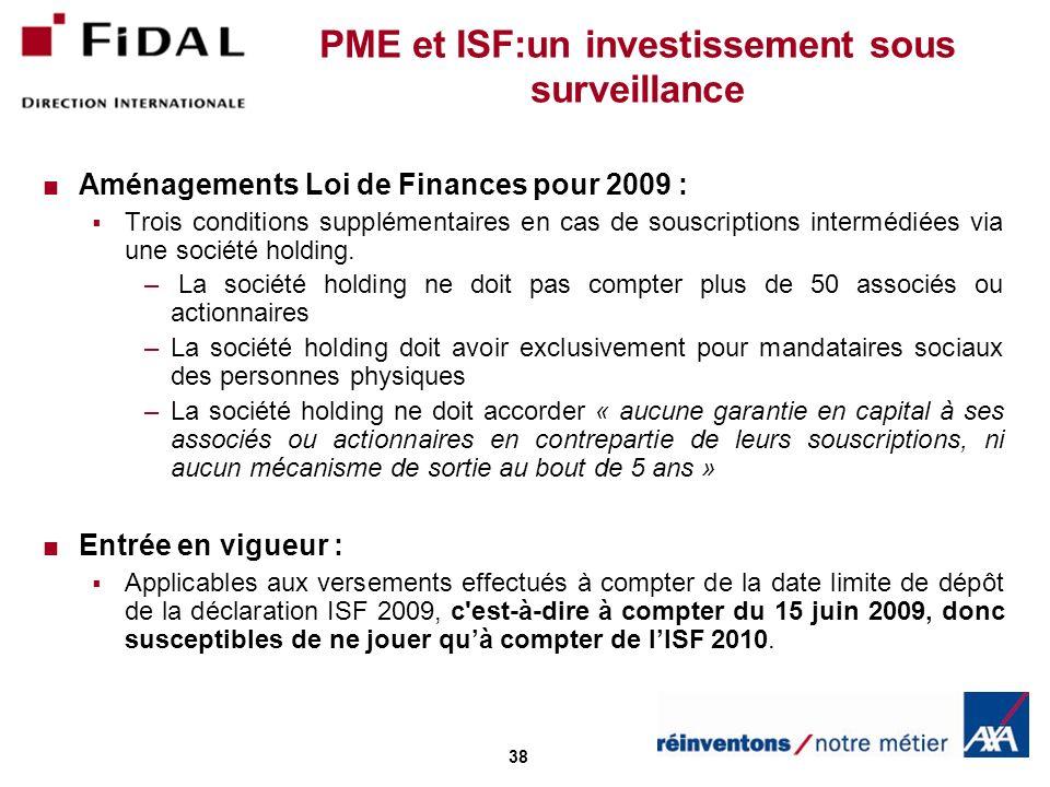 38 PME et ISF:un investissement sous surveillance Aménagements Loi de Finances pour 2009 : Trois conditions supplémentaires en cas de souscriptions intermédiées via une société holding.