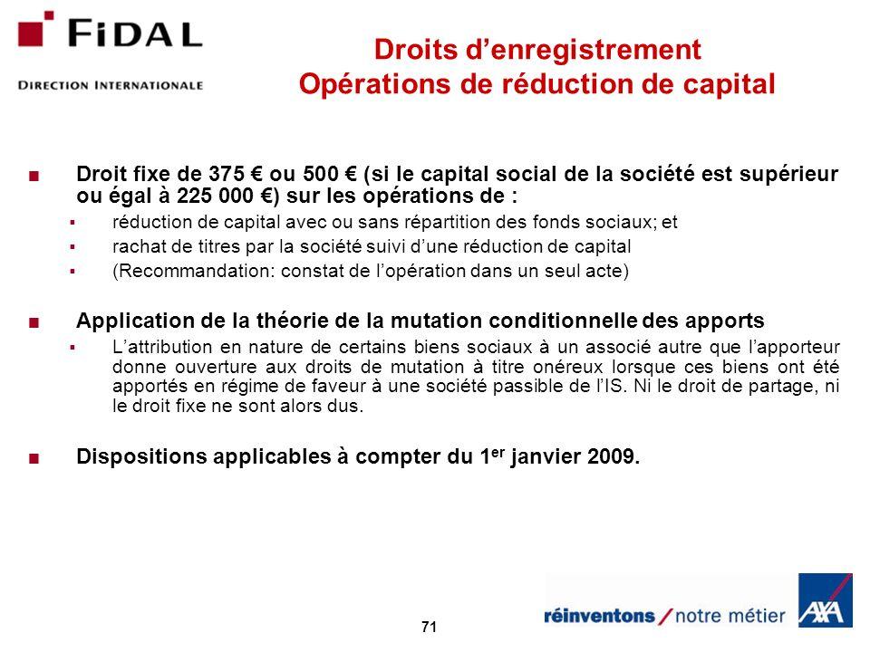 71 Droits denregistrement Opérations de réduction de capital Droit fixe de 375 ou 500 (si le capital social de la société est supérieur ou égal à 225