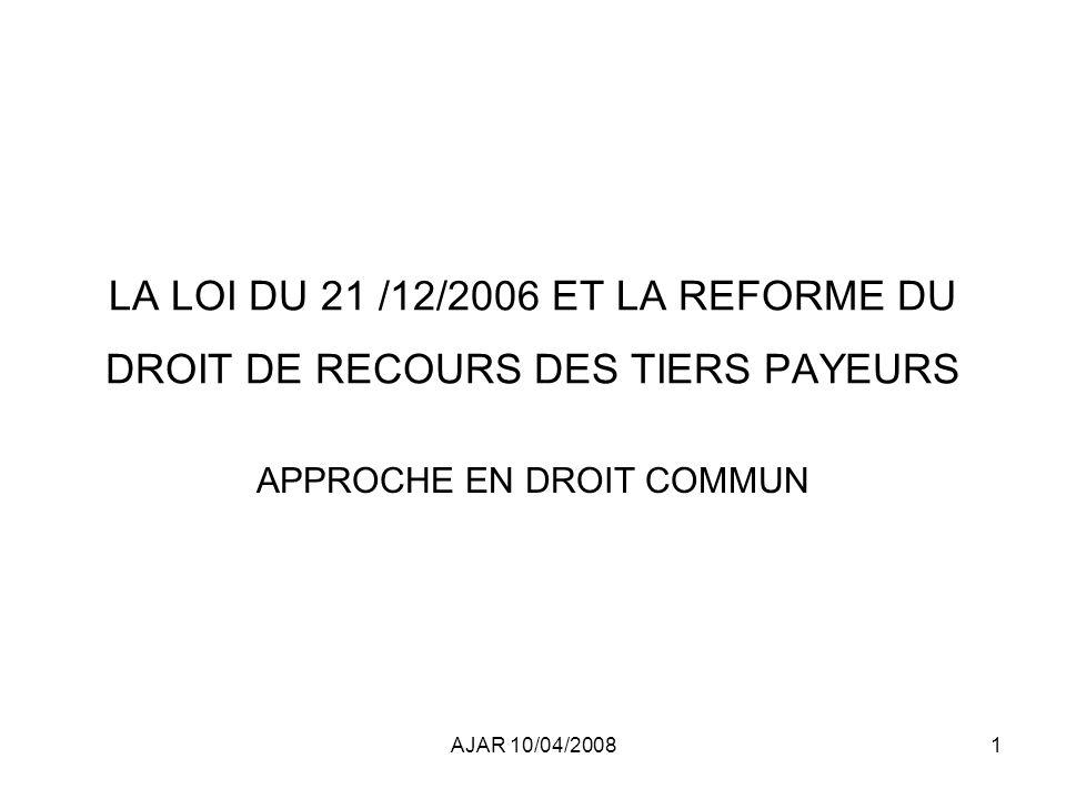 AJAR 10/04/20081 LA LOI DU 21 /12/2006 ET LA REFORME DU DROIT DE RECOURS DES TIERS PAYEURS APPROCHE EN DROIT COMMUN