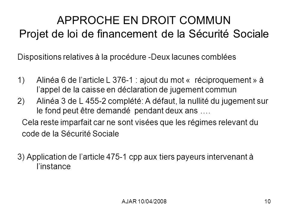 AJAR 10/04/200810 APPROCHE EN DROIT COMMUN Projet de loi de financement de la Sécurité Sociale Dispositions relatives à la procédure -Deux lacunes comblées 1)Alinéa 6 de larticle L 376-1 : ajout du mot « réciproquement » à lappel de la caisse en déclaration de jugement commun 2)Alinéa 3 de L 455-2 complété: A défaut, la nullité du jugement sur le fond peut être demandé pendant deux ans ….