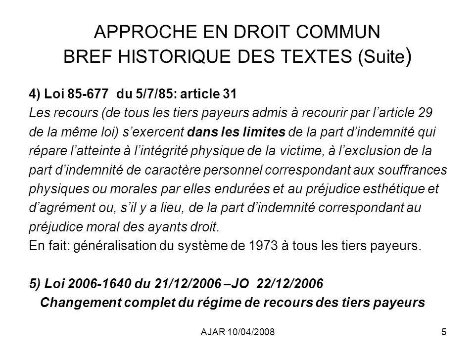 AJAR 10/04/200816 APPROCHE EN DROIT COMMUN ARTICLE 25 de la LOI du 21/12/2006 (suite) Avis de la Cour de Cassation:29.10.2007: 70015P-70016P-70017P –Le nouvel art 31 sapplique à tous les dossiers en cours à la date dentrée en vigueur de la loi dès lors que le montant de lindemnité due à la victime na pas été définitivement fixé –Le nouvel art 31 sapplique : - aux AT (L454-1) –aux accidents de trajet (L455-1) –aux AT résultant dun accident de la circulation avec VTM (L455-1-1) –Aux recours présentés par lEtat –Les rentes AT simputent prioritairement sur les pertes de gains professionnelles (PGP) puis sur lincidence professionnelle (IP) –Si la caisse estime que cette prestation indemnise aussi un préjudice personnel et souhaite exercer son recours sur un tel poste,elle doit établir que, pour une part de cette prestation, elle a effectivement et préalablement indemnisé la victime, de manière incontestable, pour un poste de préjudice personnel