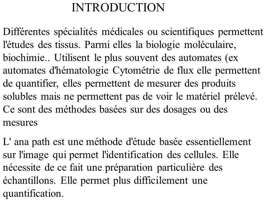 INTRODUCTION Différentes spécialités médicales ou scientifiques permettent l'études des tissus. Parmi elles la biologie moléculaire, biochimie.. Utili