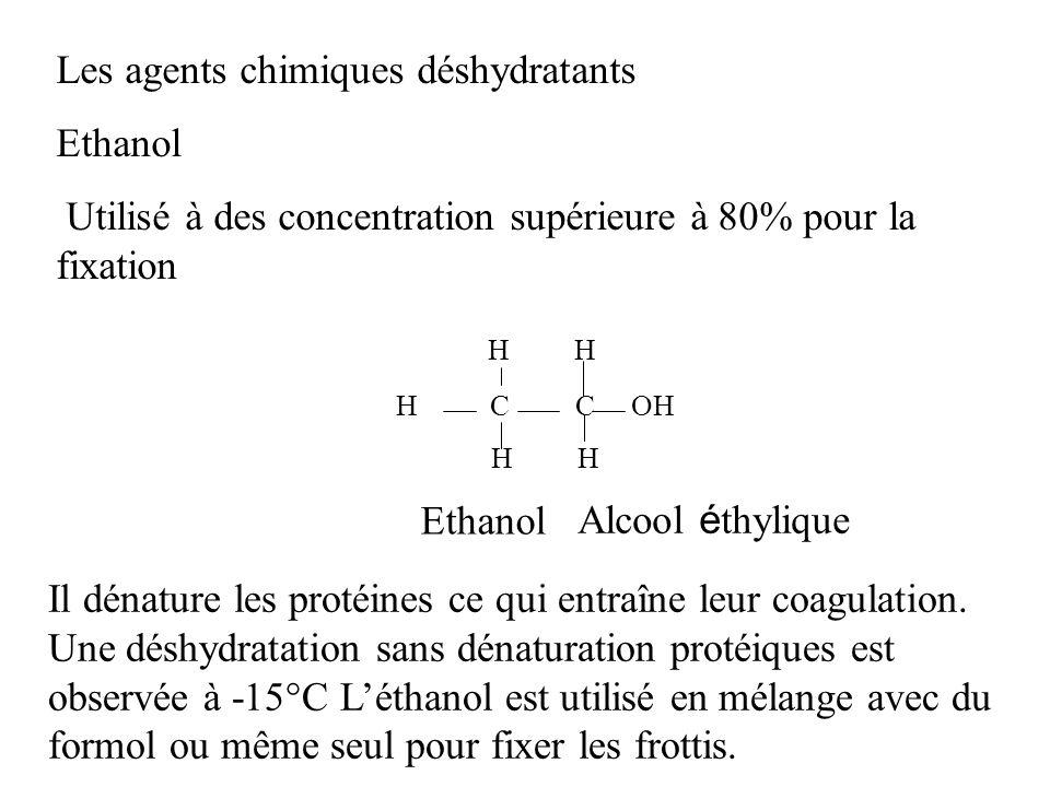 Les agents chimiques déshydratants Ethanol Utilisé à des concentration supérieure à 80% pour la fixation Il dénature les protéines ce qui entraîne leu