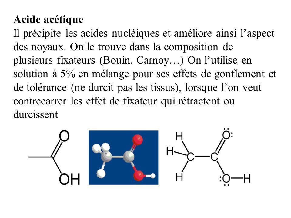 Acide acétique Il précipite les acides nucléiques et améliore ainsi laspect des noyaux. On le trouve dans la composition de plusieurs fixateurs (Bouin