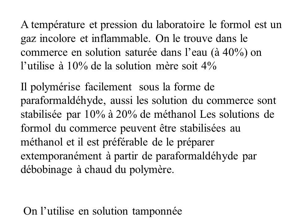 A température et pression du laboratoire le formol est un gaz incolore et inflammable. On le trouve dans le commerce en solution saturée dans leau (à