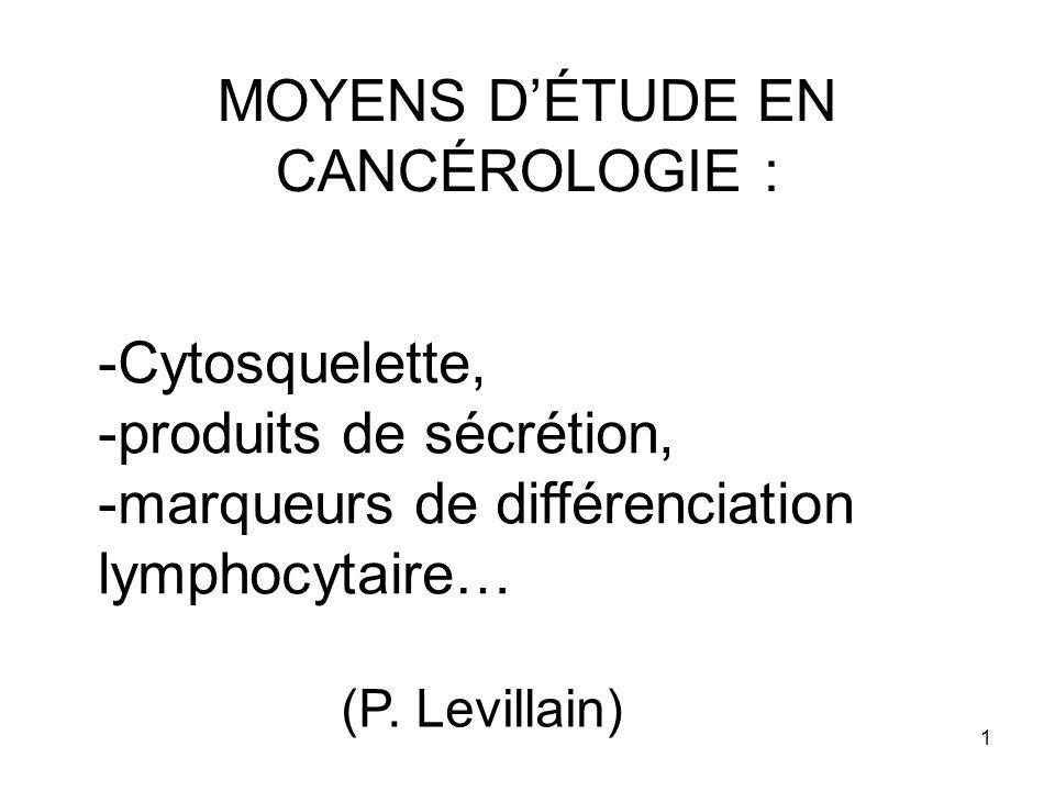 1 MOYENS DÉTUDE EN CANCÉROLOGIE : -Cytosquelette, -produits de sécrétion, -marqueurs de différenciation lymphocytaire… (P. Levillain)
