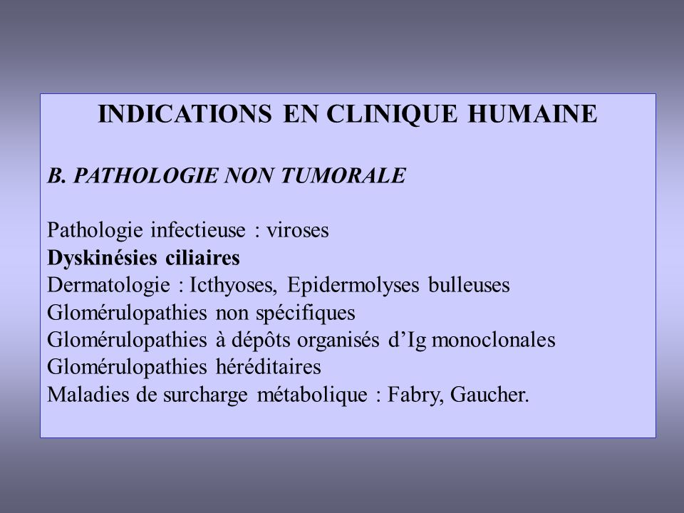 INDICATIONS EN CLINIQUE HUMAINE B. PATHOLOGIE NON TUMORALE Pathologie infectieuse : viroses Dyskinésies ciliaires Dermatologie : Icthyoses, Epidermoly