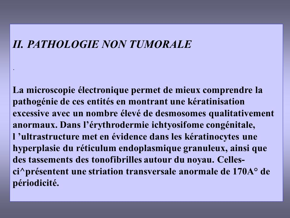 II. PATHOLOGIE NON TUMORALE. La microscopie électronique permet de mieux comprendre la pathogénie de ces entités en montrant une kératinisation excess