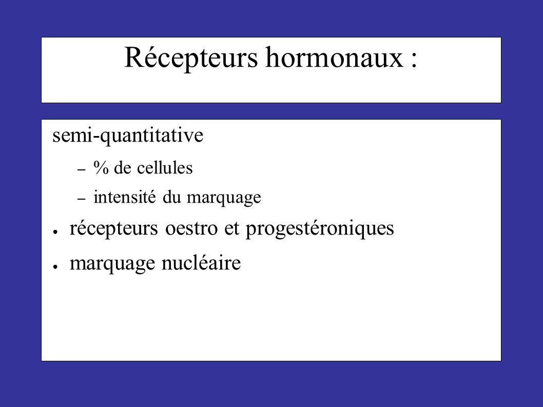 Récepteurs hormonaux : semi-quantitative – % de cellules – intensité du marquage récepteurs oestro et progestéroniques marquage nucléaire
