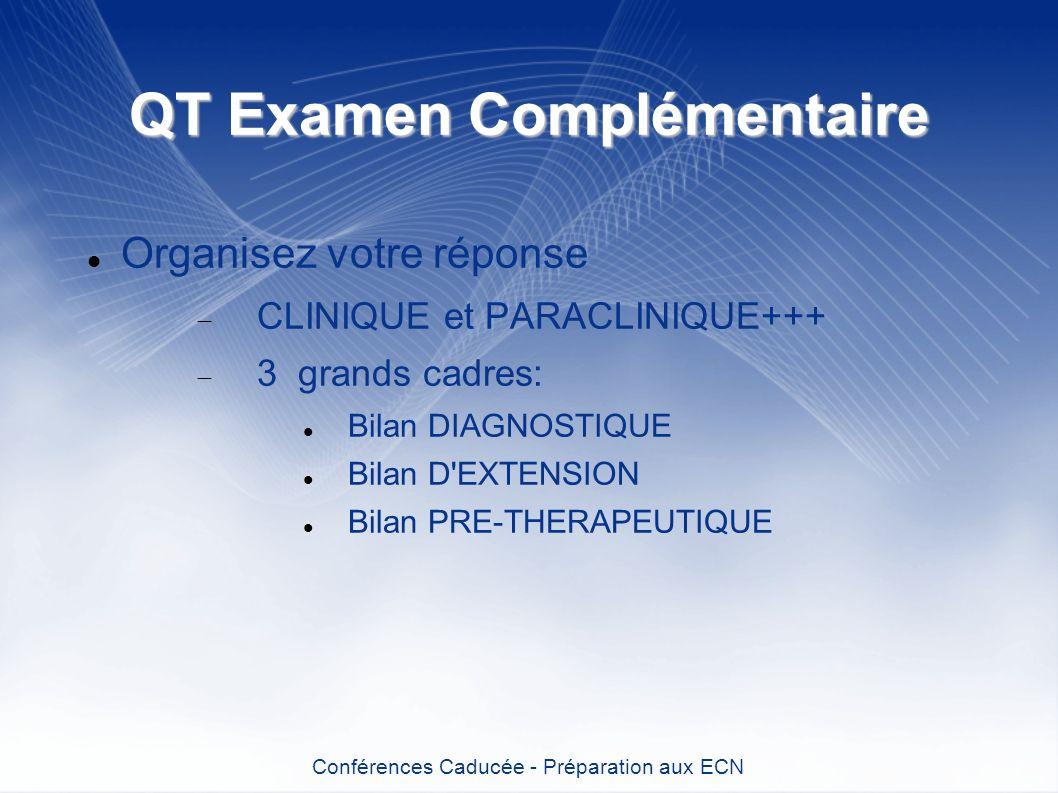 QT Examen Complémentaire Organisez votre réponse CLINIQUE et PARACLINIQUE+++ 3 grands cadres: Bilan DIAGNOSTIQUE Bilan D'EXTENSION Bilan PRE-THERAPEUT