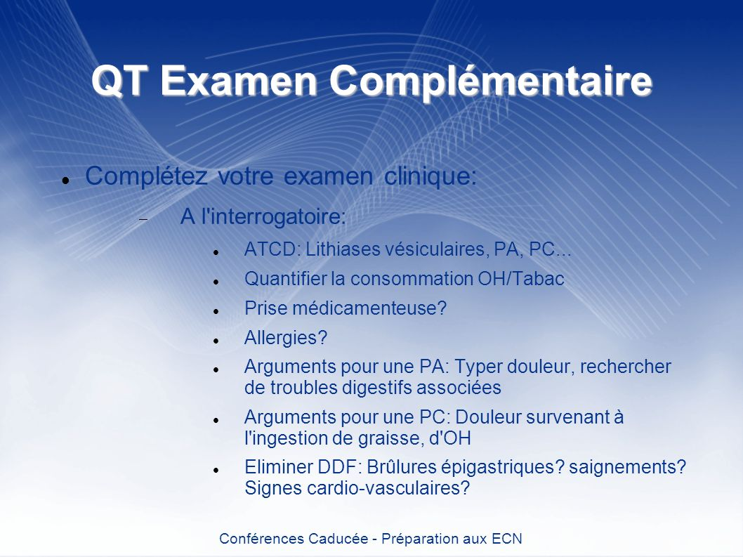 QT Examen Complémentaire Complétez votre examen clinique: A l'interrogatoire: ATCD: Lithiases vésiculaires, PA, PC... Quantifier la consommation OH/Ta