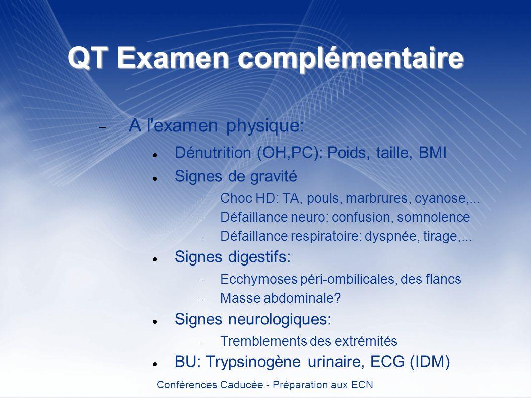 QT Examen complémentaire A l'examen physique: Dénutrition (OH,PC): Poids, taille, BMI Signes de gravité Choc HD: TA, pouls, marbrures, cyanose,... Déf