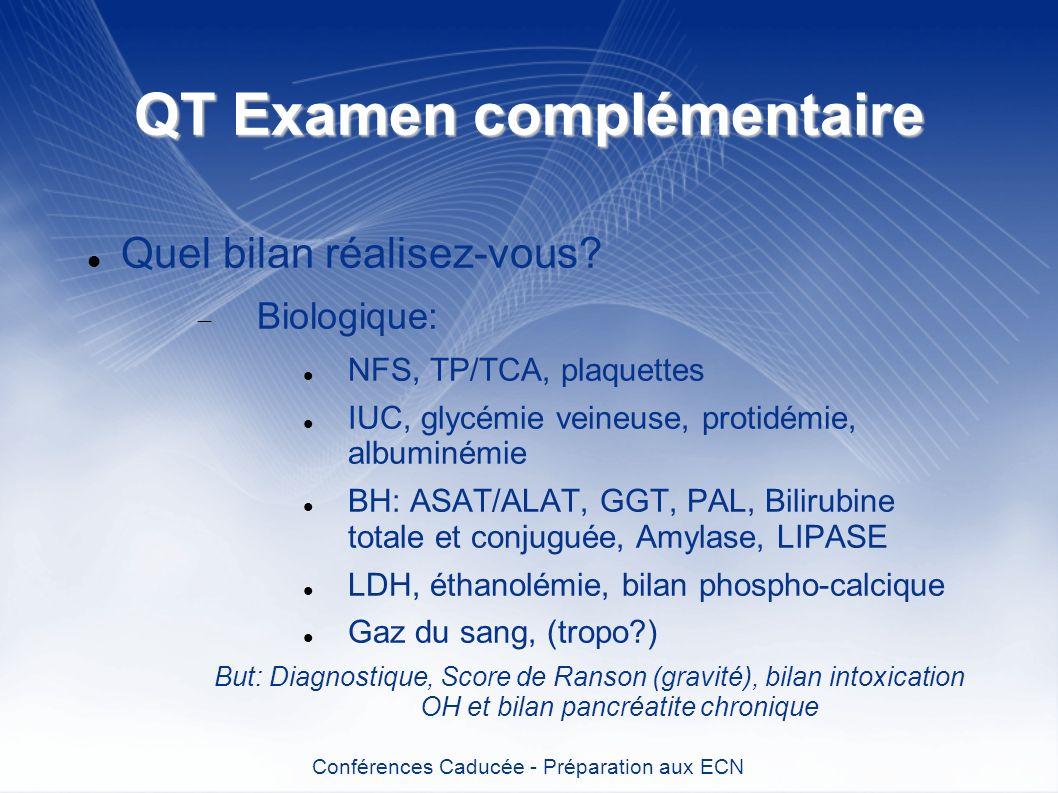 QT Examen complémentaire Quel bilan réalisez-vous? Biologique: NFS, TP/TCA, plaquettes IUC, glycémie veineuse, protidémie, albuminémie BH: ASAT/ALAT,
