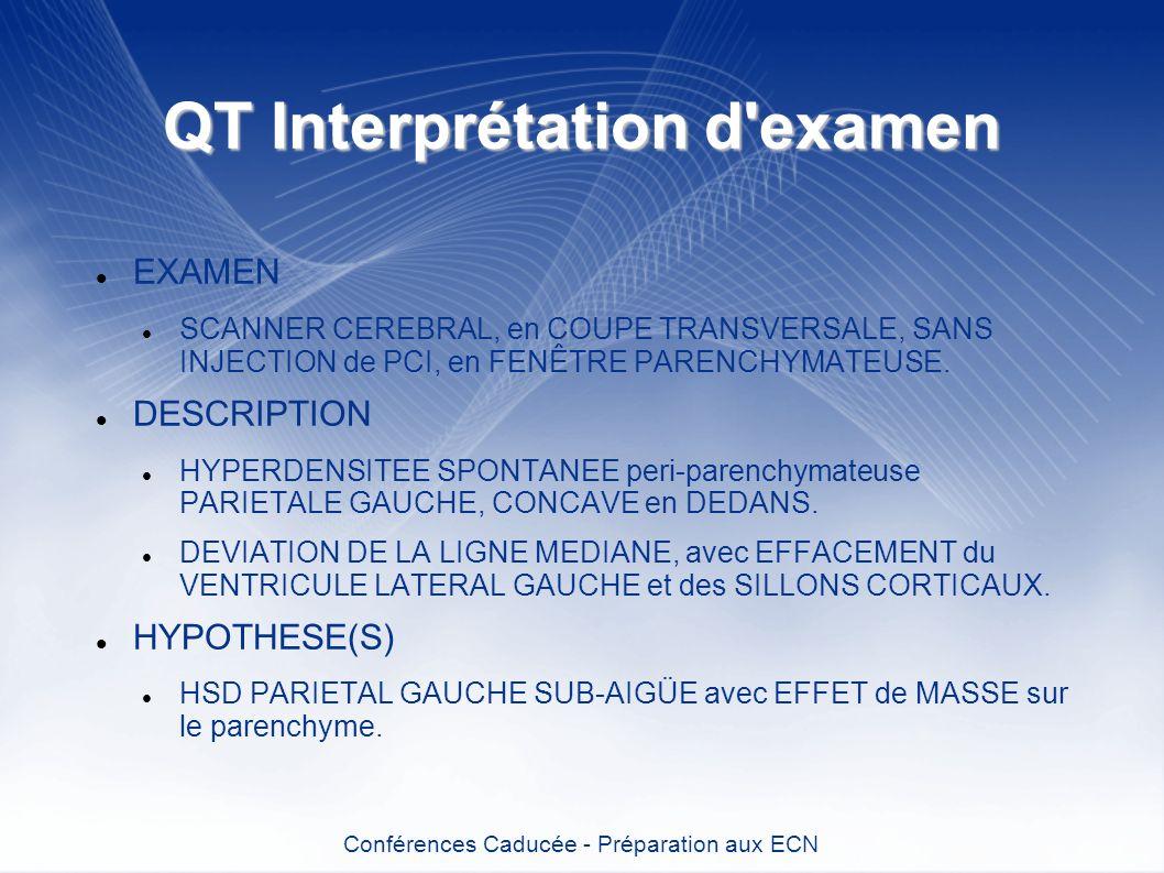QT Interprétation d'examen EXAMEN SCANNER CEREBRAL, en COUPE TRANSVERSALE, SANS INJECTION de PCI, en FENÊTRE PARENCHYMATEUSE. DESCRIPTION HYPERDENSITE