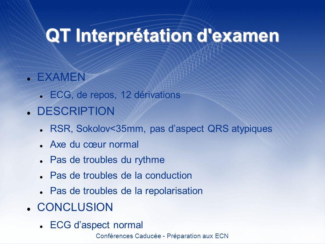 QT Interprétation d'examen EXAMEN ECG, de repos, 12 dérivations DESCRIPTION RSR, Sokolov<35mm, pas daspect QRS atypiques Axe du cœur normal Pas de tro