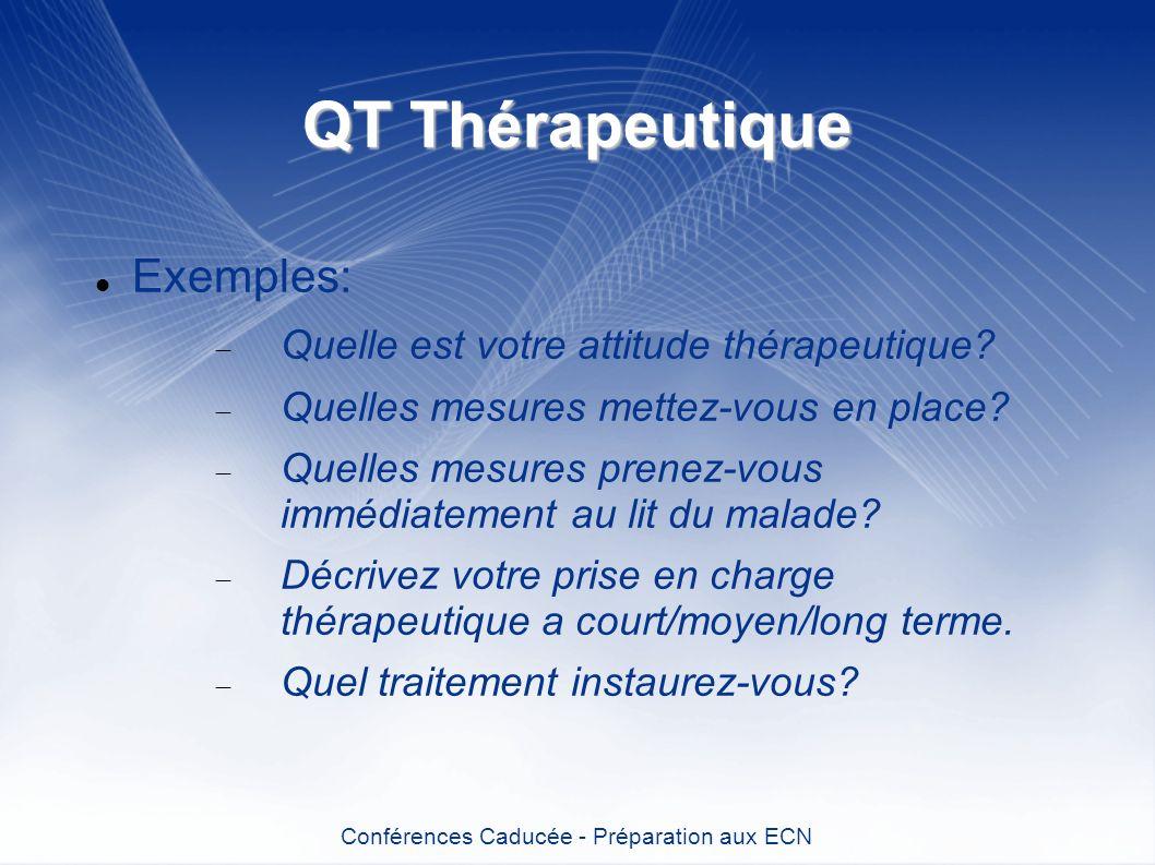 QT Thérapeutique Exemples: Quelle est votre attitude thérapeutique? Quelles mesures mettez-vous en place? Quelles mesures prenez-vous immédiatement au