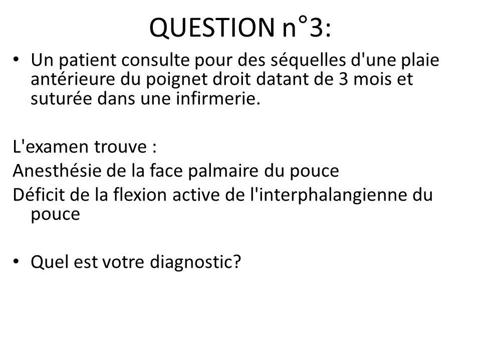 QUESTION n°3: Un patient consulte pour des séquelles d'une plaie antérieure du poignet droit datant de 3 mois et suturée dans une infirmerie. L'examen