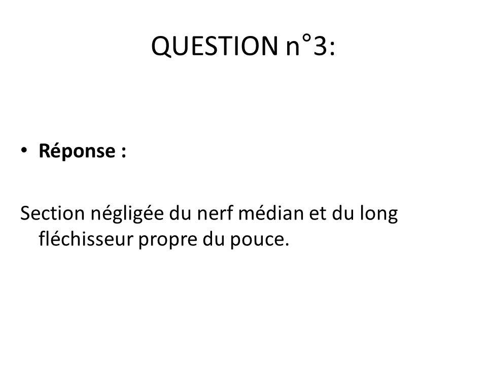 Réponse : Section négligée du nerf médian et du long fléchisseur propre du pouce. QUESTION n°3: