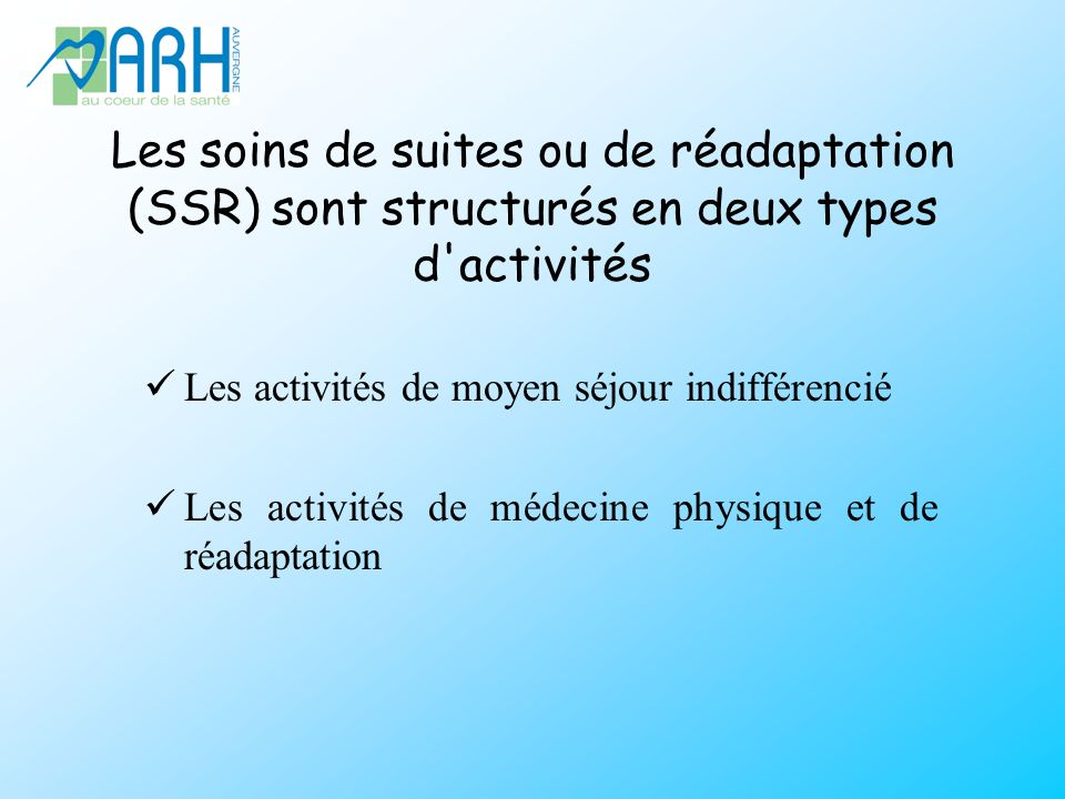 Les soins de suites ou de réadaptation (SSR) sont structurés en deux types d activités Les activités de moyen séjour indifférencié Les activités de médecine physique et de réadaptation